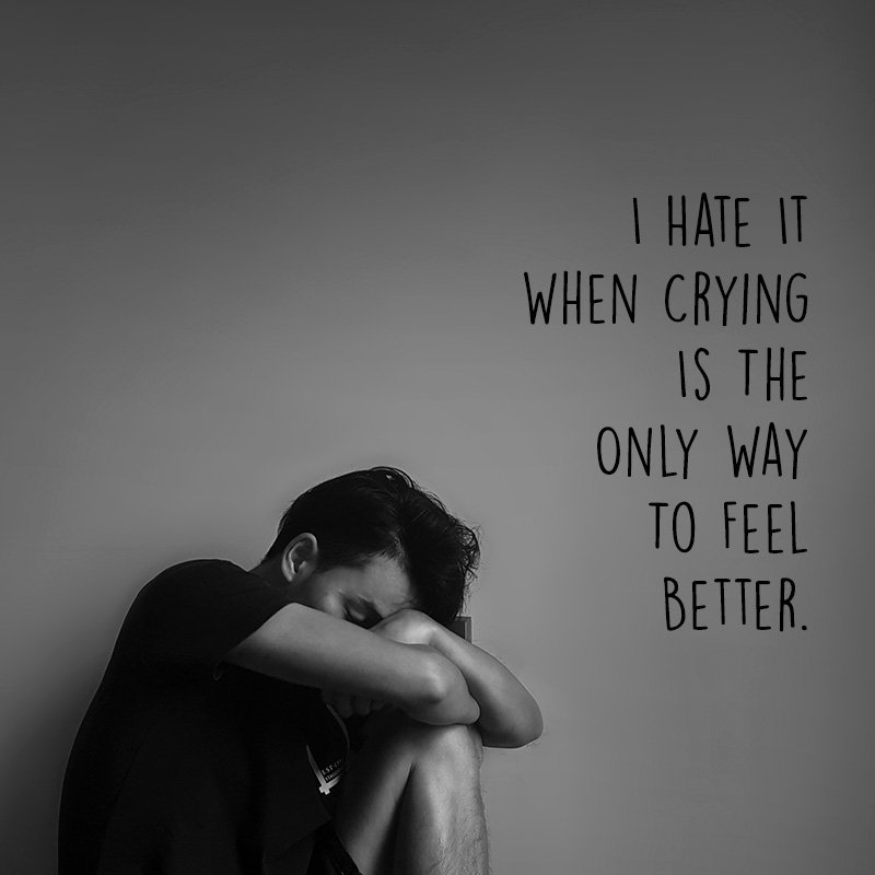 I hate it when crying is the only way to feel better.